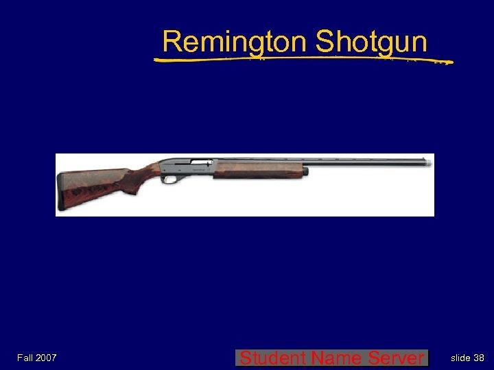 Remington Shotgun Fall 2007 Student Name Server slide 38