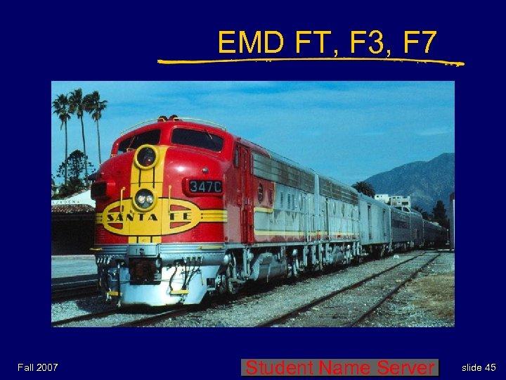 EMD FT, F 3, F 7 Fall 2007 Student Name Server slide 45