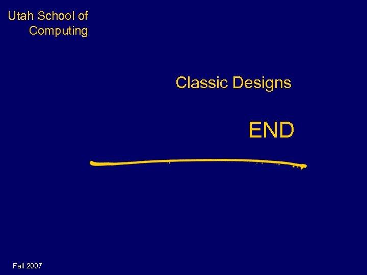 Utah School of Computing Classic Designs END Fall 2007