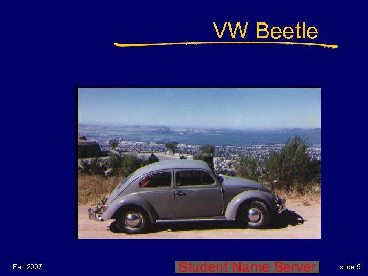 VW Beetle Fall 2007 Student Name Server slide 5