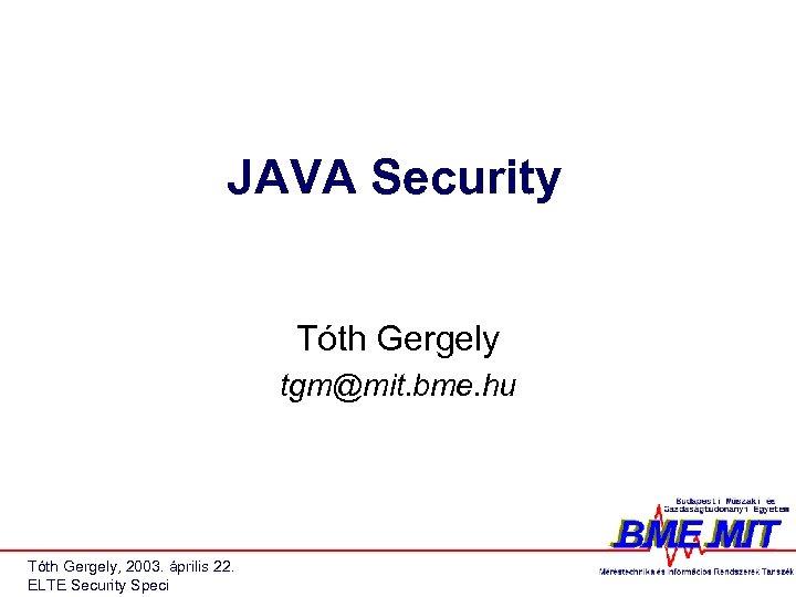JAVA Security Tóth Gergely tgm@mit. bme. hu Tóth Gergely, 2003. április 22. ELTE Security