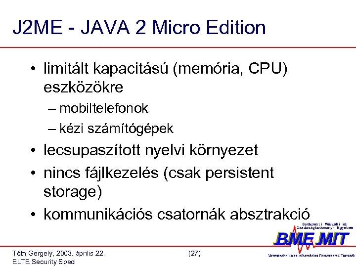J 2 ME - JAVA 2 Micro Edition • limitált kapacitású (memória, CPU) eszközökre