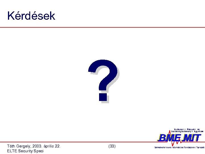 Kérdések ? Tóth Gergely, 2003. április 22. ELTE Security Speci (33)