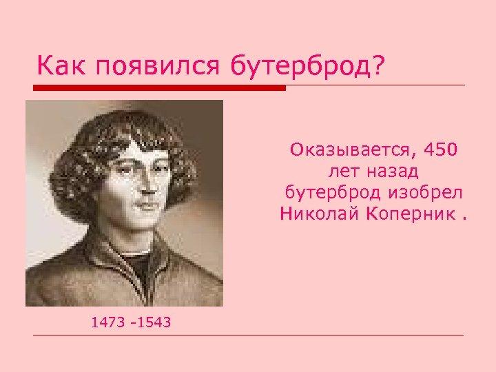 Как появился бутерброд? Оказывается, 450 лет назад бутерброд изобрел Николай Коперник. 1473 -1543