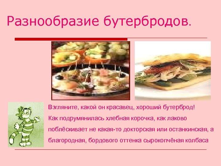 Разнообразие бутербродов. Взгляните, какой он красавец, хороший бутерброд! Как подрумянилась хлебная корочка, как лаково