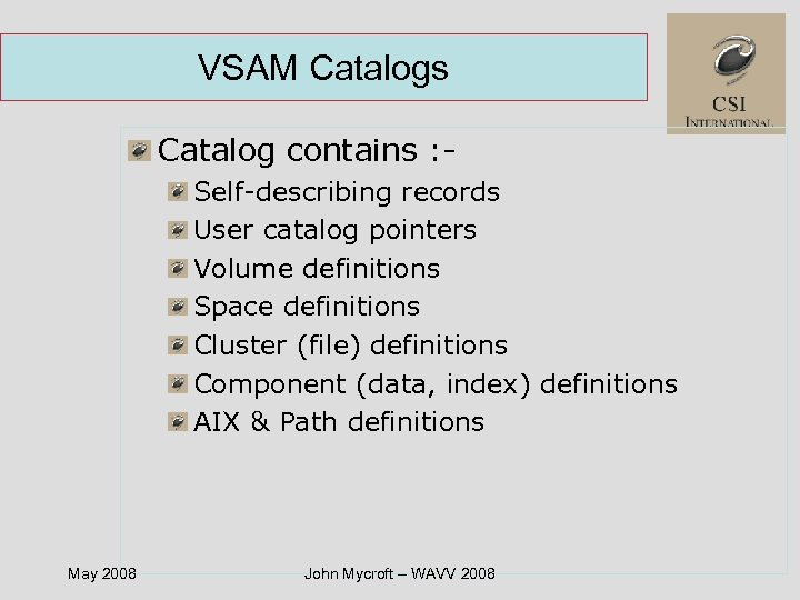 VSAM Catalogs Catalog contains : Self-describing records User catalog pointers Volume definitions Space definitions