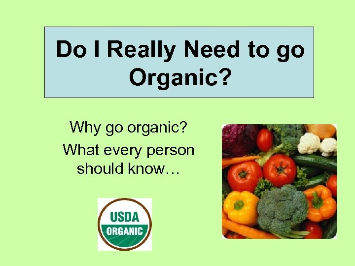 Do I Really Need to go Organic? Why go organic? What every person should