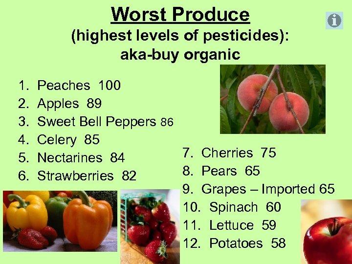 Worst Produce (highest levels of pesticides): aka-buy organic 1. Peaches 100 2. Apples 89