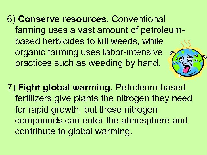 6) Conserve resources. Conventional farming uses a vast amount of petroleumbased herbicides to kill