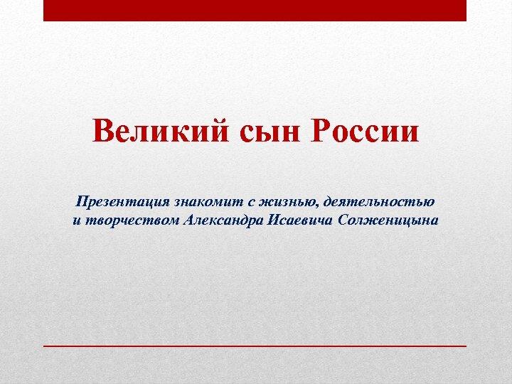 Великий сын России Презентация знакомит с жизнью, деятельностью и творчеством Александра Исаевича Солженицына