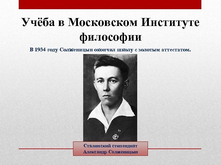 Учёба в Московском Институте философии В 1934 году Солженицын окончил школу с золотым аттестатом.