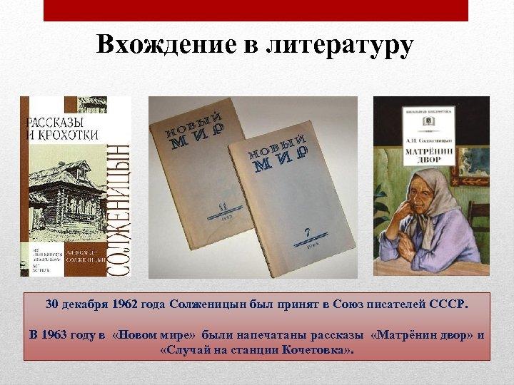 Вхождение в литературу 30 декабря 1962 года Солженицын был принят в Союз писателей СССР.