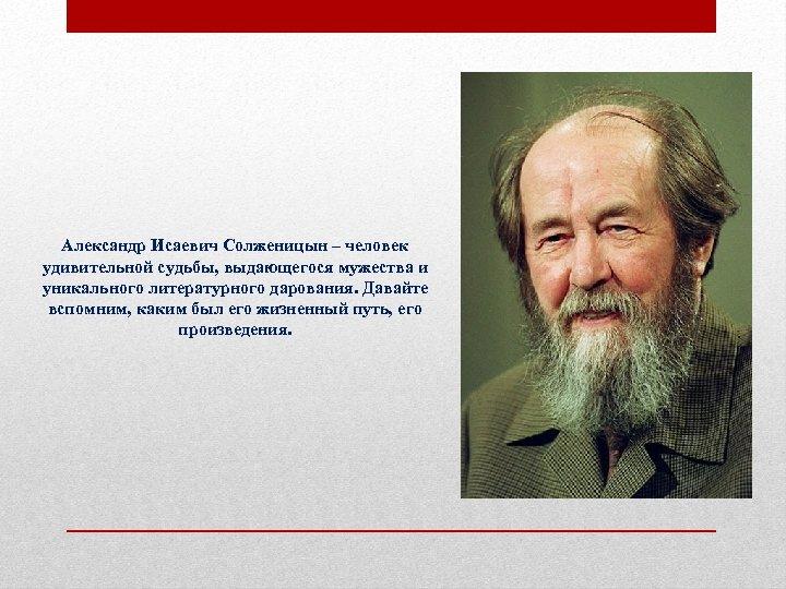 Александр Исаевич Солженицын – человек удивительной судьбы, выдающегося мужества и уникального литературного дарования. Давайте