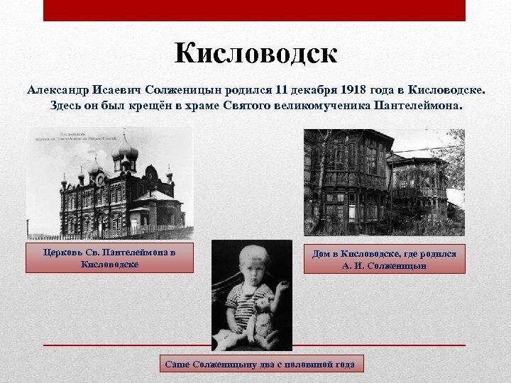Кисловодск Александр Исаевич Солженицын родился 11 декабря 1918 года в Кисловодске. Здесь он был