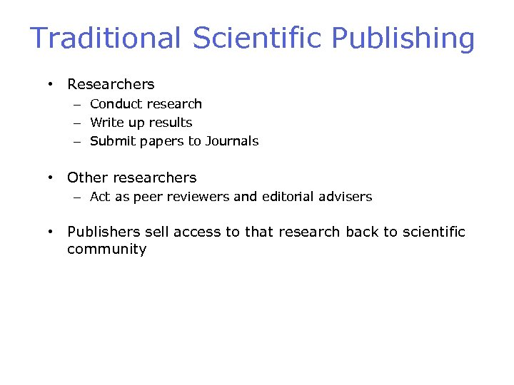 Traditional Scientific Publishing • Researchers – Conduct research – Write up results – Submit