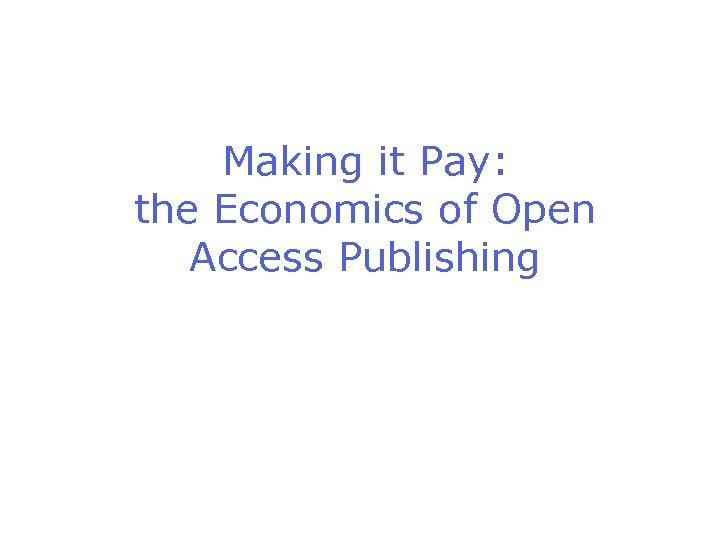 Making it Pay: the Economics of Open Access Publishing
