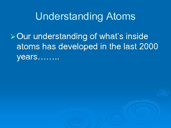 Understanding Atoms Ø Our understanding of what's inside atoms has developed in the last