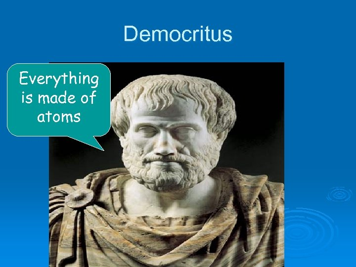 Democritus Everything is made of atoms