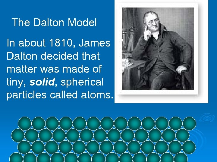 The Dalton Model In about 1810, James Dalton decided that matter was made of