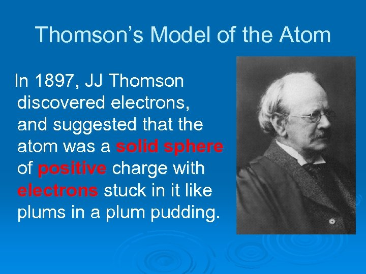 Thomson's Model of the Atom In 1897, JJ Thomson discovered electrons, and suggested that