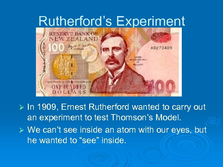 Rutherford's Experiment In 1909, Ernest Rutherford wanted to carry out an experiment to test