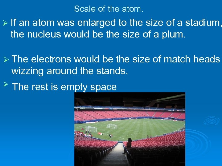 Scale of the atom. Ø If an atom was enlarged to the size of