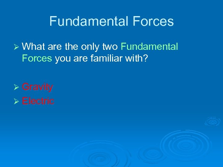 Fundamental Forces Ø What are the only two Fundamental Forces you are familiar with?