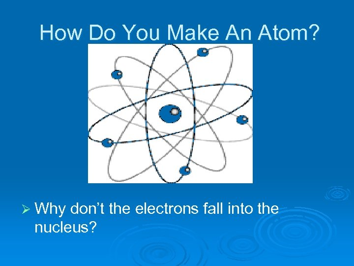 How Do You Make An Atom? Ø Why don't the electrons fall into the