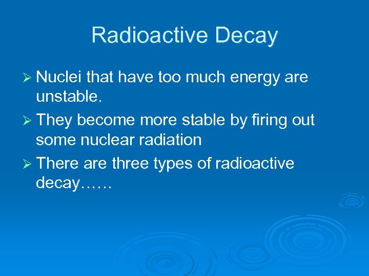 Radioactive Decay Ø Nuclei that have too much energy are unstable. Ø They become