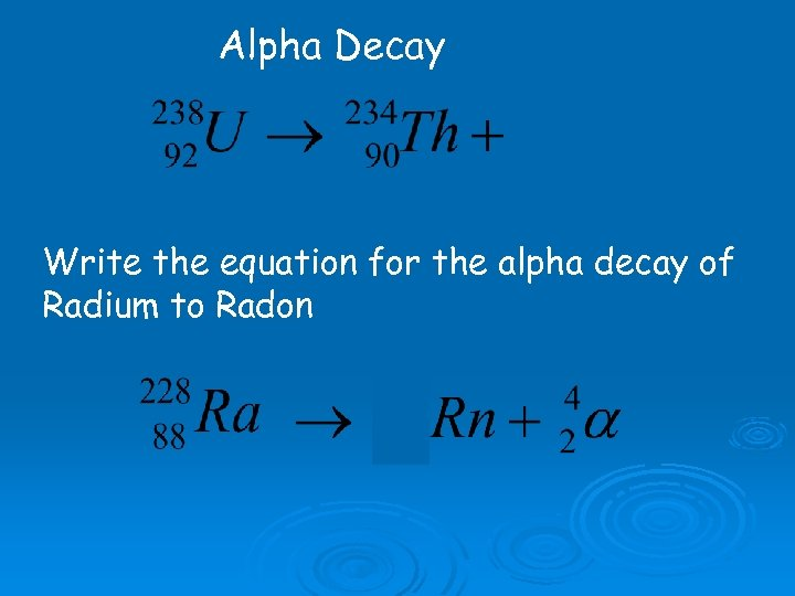 Alpha Decay Write the equation for the alpha decay of Radium to Radon