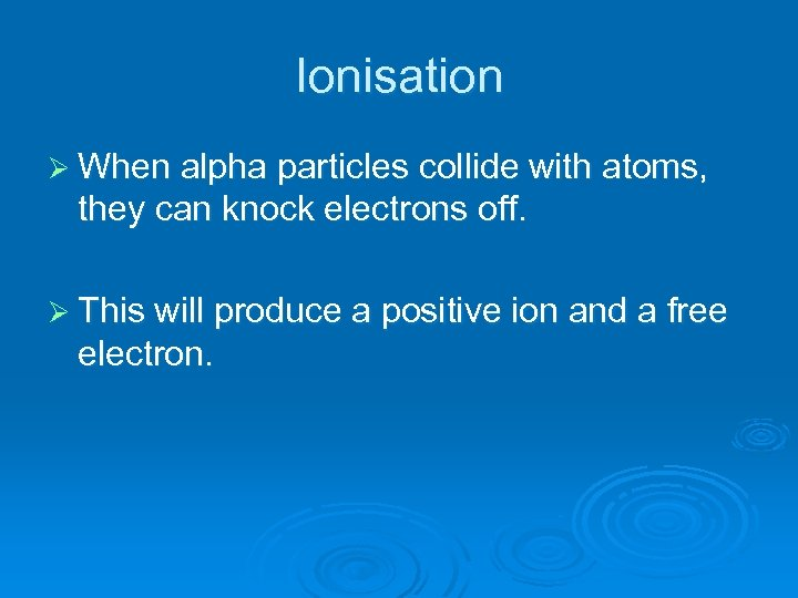 Ionisation Ø When alpha particles collide with atoms, they can knock electrons off. Ø