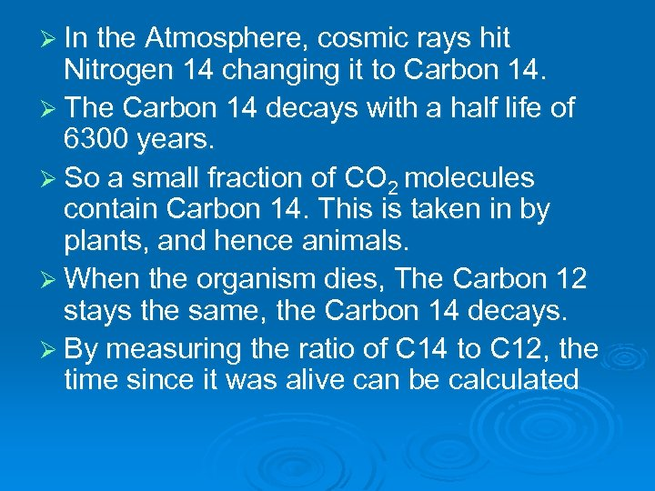 Ø In the Atmosphere, cosmic rays hit Nitrogen 14 changing it to Carbon 14.