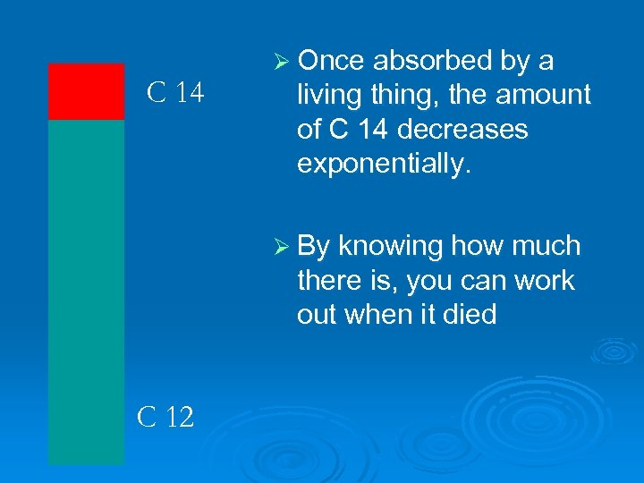 C 14 Ø Once absorbed by a living thing, the amount of C 14