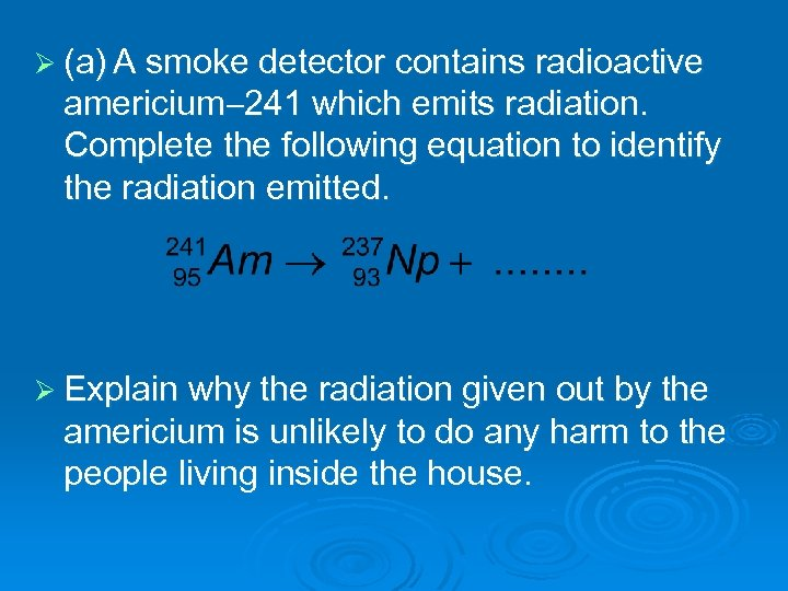 Ø (a) A smoke detector contains radioactive americium 241 which emits radiation. Complete the