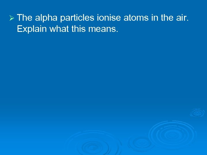 Ø The alpha particles ionise atoms in the air. Explain what this means.