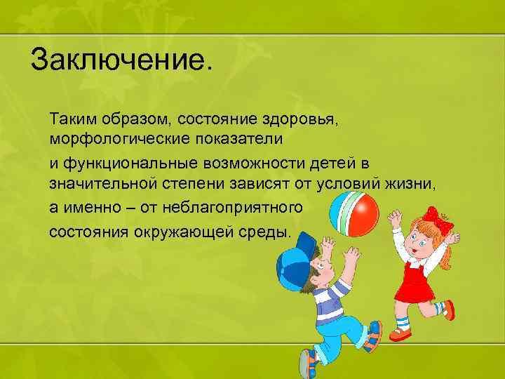 Заключение. Таким образом, состояние здоровья, морфологические показатели и функциональные возможности детей в значительной степени