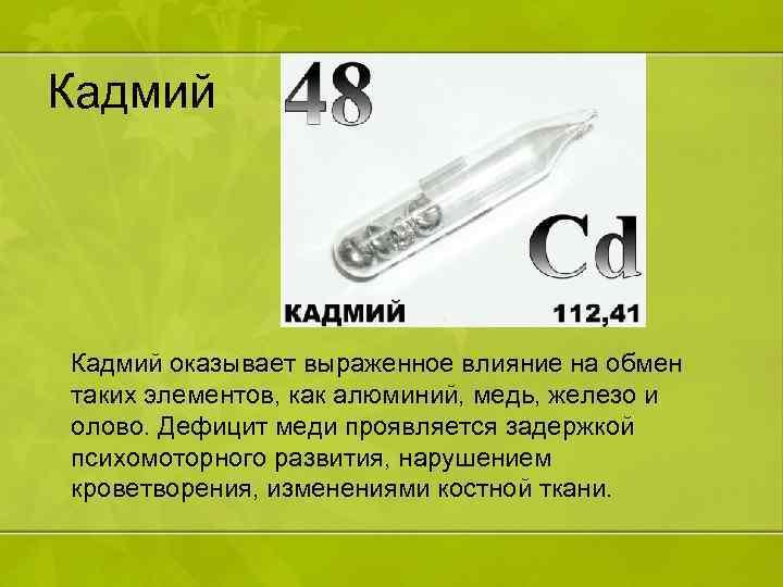 Кадмий оказывает выраженное влияние на обмен таких элементов, как алюминий, медь, железо и олово.