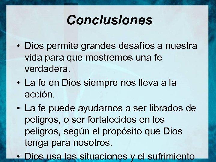 Conclusiones • Dios permite grandes desafíos a nuestra vida para que mostremos una fe