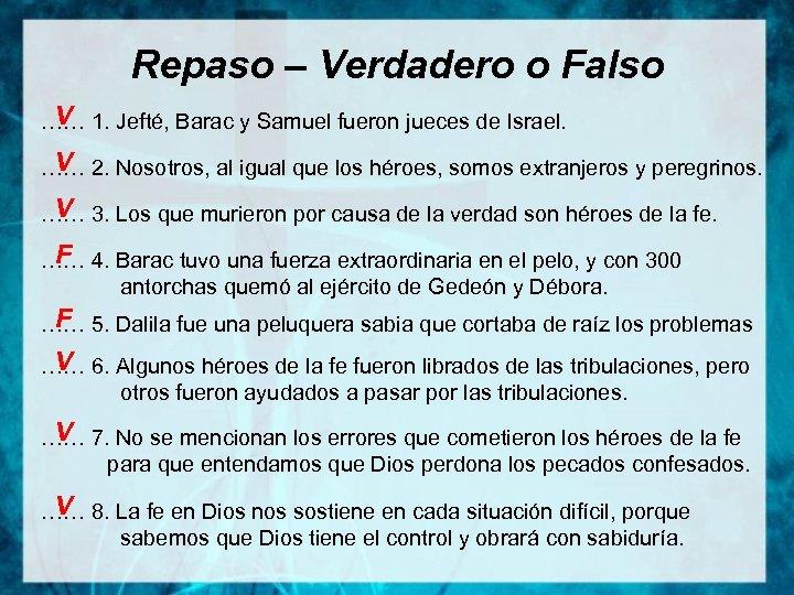 Repaso – Verdadero o Falso V …… 1. Jefté, Barac y Samuel fueron jueces