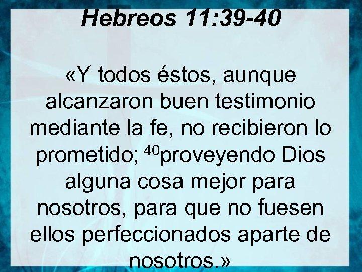Hebreos 11: 39 -40 «Y todos éstos, aunque alcanzaron buen testimonio mediante la fe,