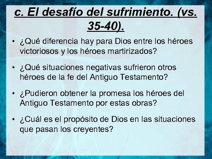 c. El desafío del sufrimiento. (vs. 35 -40). • ¿Qué diferencia hay para Dios