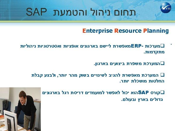 תחום ניהול והטמעת SAP Enterprise Resource Planning . q מערכות - ERP מאפשרת