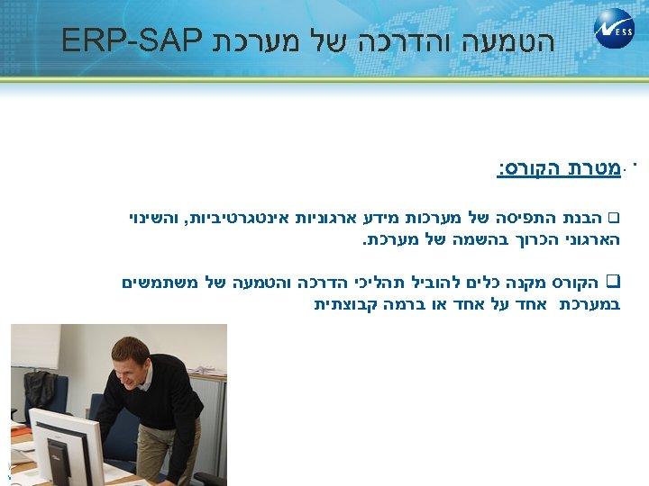 הטמעה והדרכה של מערכת ERP-SAP . . מטרת הקורס: q הבנת התפיסה של