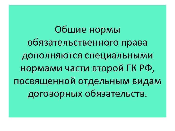 Общие нормы обязательственного права дополняются специальными нормами части второй ГК РФ, посвященной отдельным видам