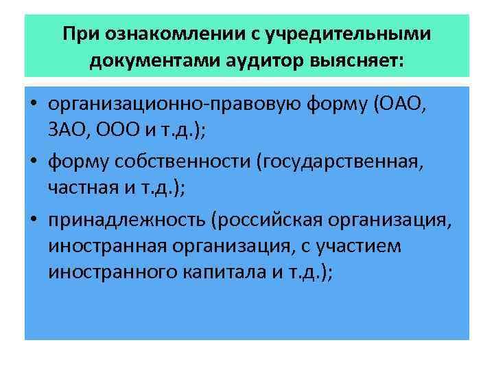 При ознакомлении с учредительными документами аудитор выясняет: • организационно-правовую форму (ОАО, ЗАО, ООО и