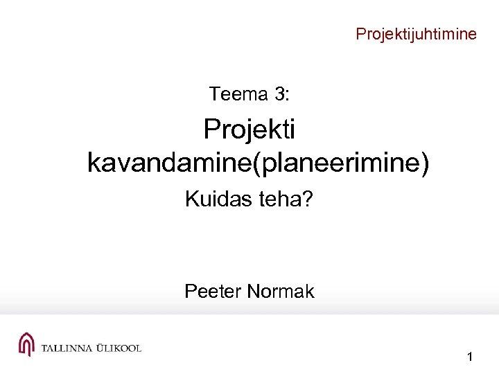 Projektijuhtimine Teema 3: Projekti kavandamine(planeerimine) Kuidas teha? Peeter Normak 1