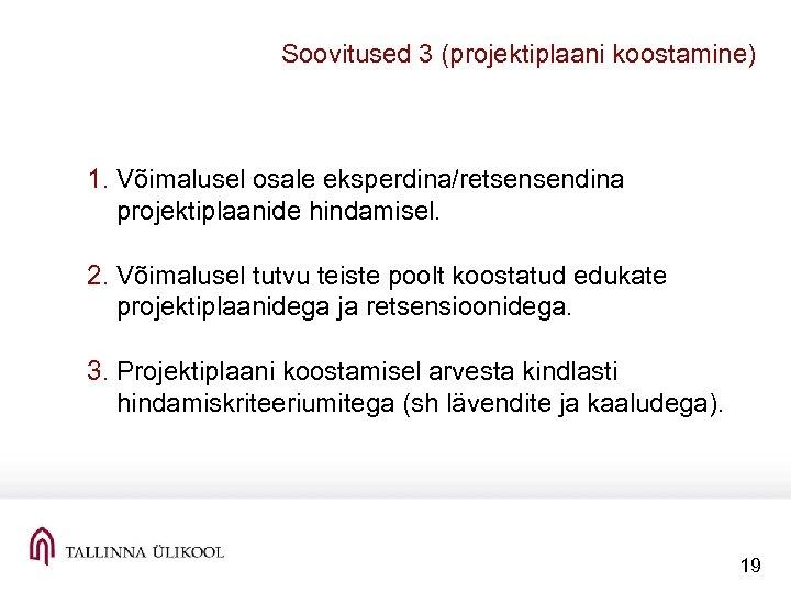 Soovitused 3 (projektiplaani koostamine) 1. Võimalusel osale eksperdina/retsensendina projektiplaanide hindamisel. 2. Võimalusel tutvu teiste