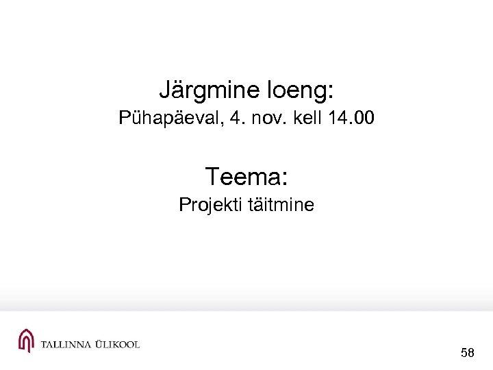 Järgmine loeng: Pühapäeval, 4. nov. kell 14. 00 Teema: Projekti täitmine 58