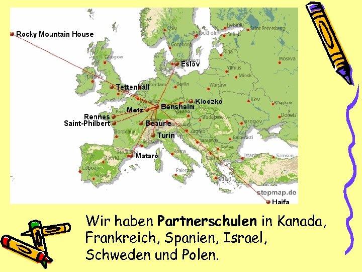 Wir haben Partnerschulen in Kanada, Frankreich, Spanien, Israel, Schweden und Polen.