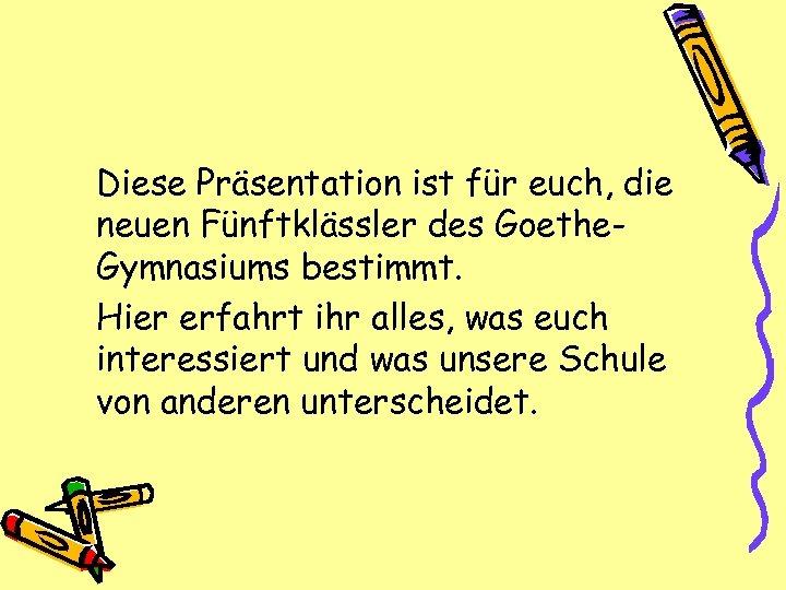 Diese Präsentation ist für euch, die neuen Fünftklässler des Goethe. Gymnasiums bestimmt. Hier erfahrt